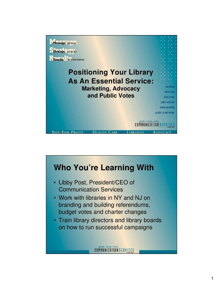 Positioning Your Library     As An Essential Service:           Marketing, Advocacy            and Public VotesWho You're ...