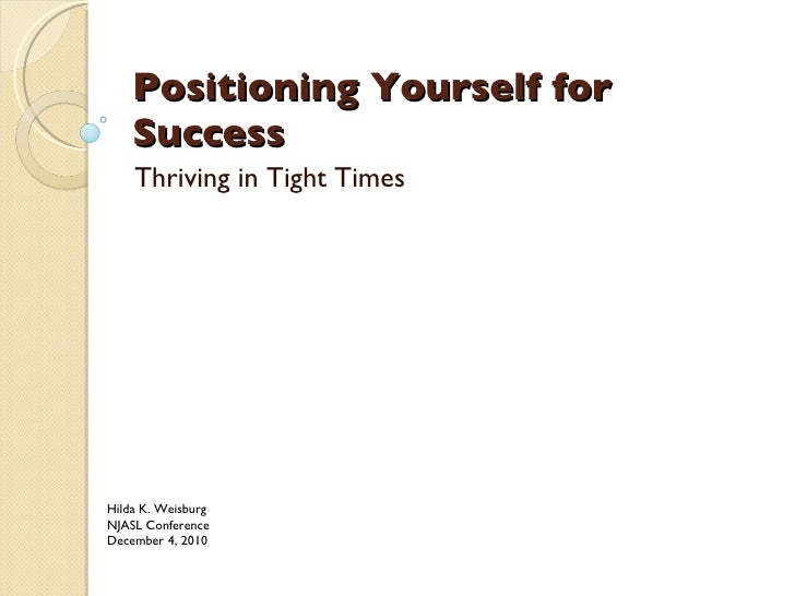 Positioning Yourself for Success Thriving in Tight Times Hilda K. Weisburg NJASL Conference December 4, 2010