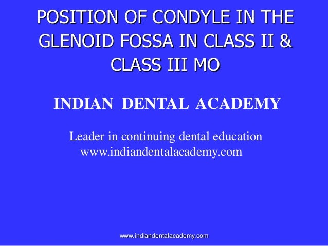 POSITION OF CONDYLE IN THE GLENOID FOSSA IN CLASS II & CLASS III MO INDIAN DENTAL ACADEMY Leader in continuing dental educ...