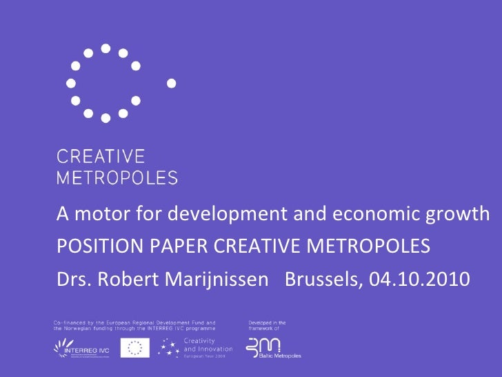 A motor for development and economic growth POSITION PAPER CREATIVE METROPOLES Drs. Robert Marijnissen  Brussels, 04.10.20...