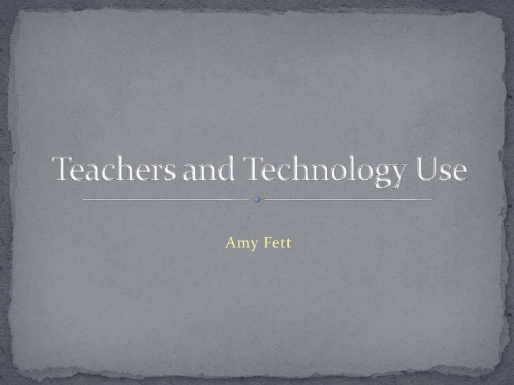 Amy Fett<br />Teachers and Technology Use<br />