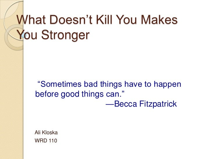 "What Doesn't Kill You MakesYou Stronger    ""Sometimes bad things have to happen   before good things can.""                ..."