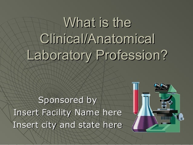 What is the     Clinical/Anatomical   Laboratory Profession?      Sponsored byInsert Facility Name hereInsert city and sta...