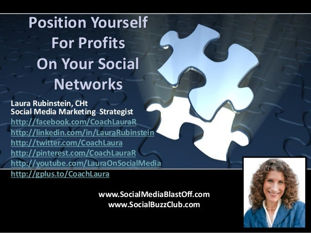 Position YourselfFor ProfitsOn Your SocialNetworksLaura Rubinstein, CHtSocial Media Marketing Strategisthttp://facebook.co...