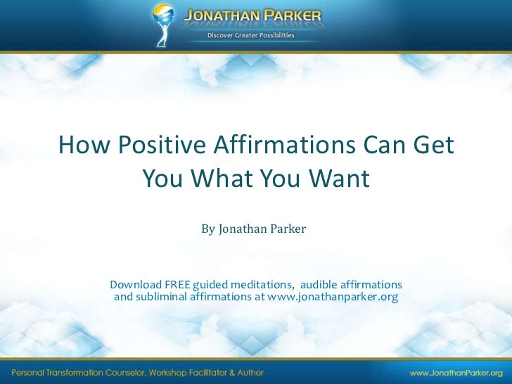 How Positive Affirmations Can Get You What You Want<br />By Jonathan Parker<br />Download FREE guided meditations,  audibl...