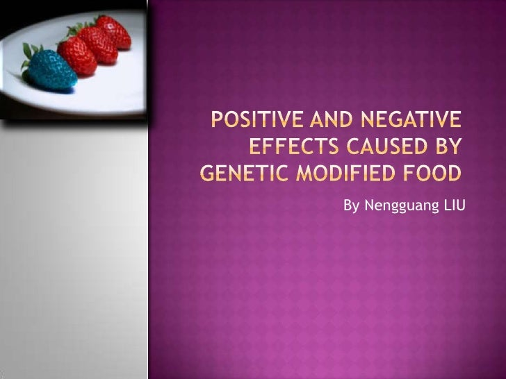 positive and negative effects caused by Genetic modified food <br />By Nengguang LIU<br />