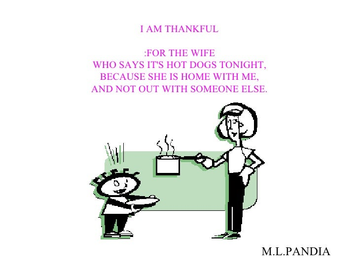 I AM THANKFUL :FOR THE WIFE WHO SAYS IT'S HOT DOGS TONIGHT, BECAUSE SHE IS HOME WITH ME, AND NOT OUT WITH SOMEONE ELSE. M....