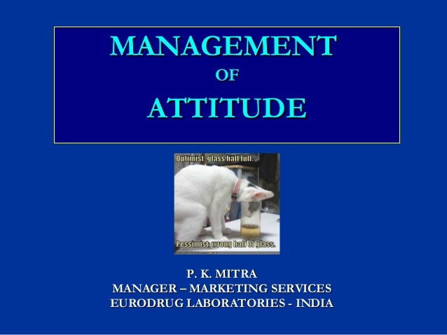 MANAGEMENTMANAGEMENT OFOF ATTITUDEATTITUDE P. K. MITRAP. K. MITRA MANAGER – MARKETING SERVICESMANAGER – MARKETING SERVICES...