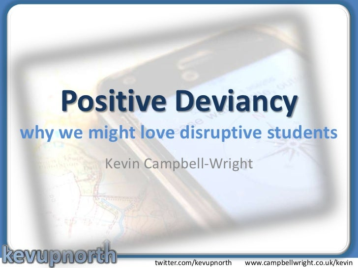 Positive Deviancywhy we might love disruptive students<br />Kevin Campbell-Wright<br />