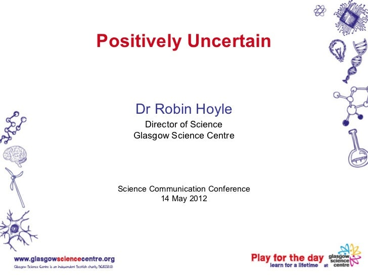 Positively Uncertain      Dr Robin Hoyle       Director of Science     Glasgow Science Centre  Science Communication Confe...