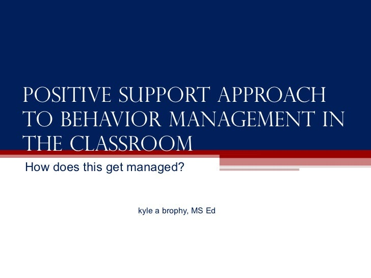 Positive support approach to behavior management in the classroom How does this get managed? kyle a brophy, MS Ed