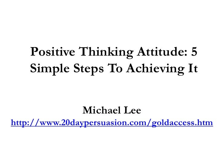 5 steps to positive thinking Here are the 7-steps that will lead to positive thinking  5) learn from mistakes   replace them with positive thoughts and you'll develop positive beliefs.