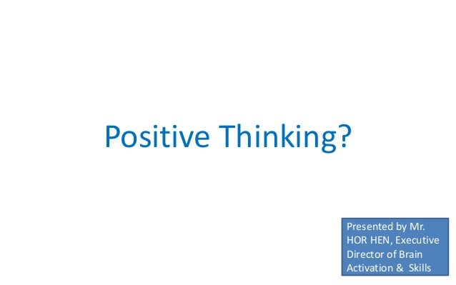 Positive Thinking? Presented by Mr. HOR HEN, Executive Director of Brain Activation & Skills