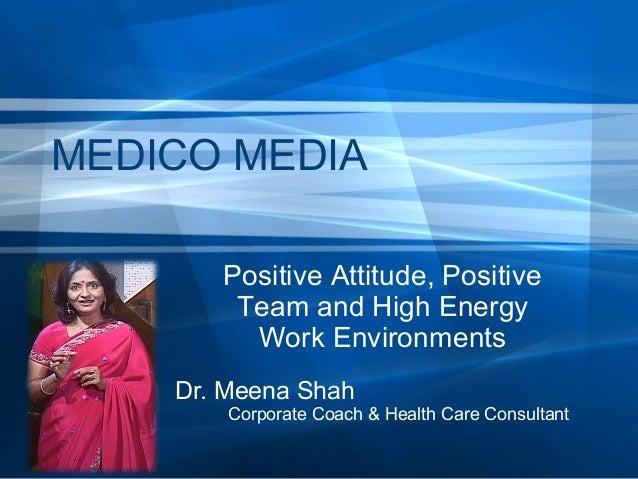 MEDICO MEDIA Positive Attitude, Positive Team and High Energy Work Environments Dr. Meena Shah  Corporate Coach & Health C...