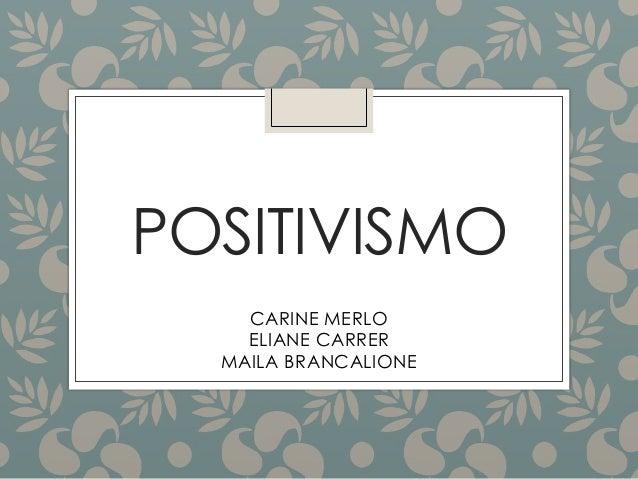 POSITIVISMO CARINE MERLO ELIANE CARRER MAILA BRANCALIONE