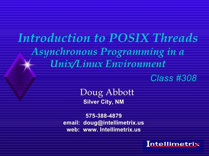 Introduction to POSIX Threads Asynchronous Programming in a Unix/Linux Environment Doug Abbott Silver City, NM 575-388-487...