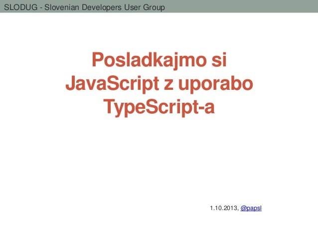SLODUG - Slovenian Developers User Group  Posladkajmo si JavaScript z uporabo TypeScript-a  1.10.2013, @papsl