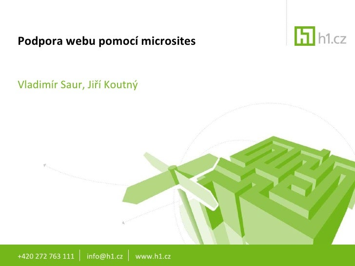 Podpora webu pomocí microsites Vladimír Saur, Jiří Koutný +420 272 763 111  info@h1.cz  www.h1.cz