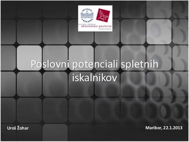 Poslovni potenciali spletnih                      iskalnikovUroš Žohar                            Maribor, 22.1.2013