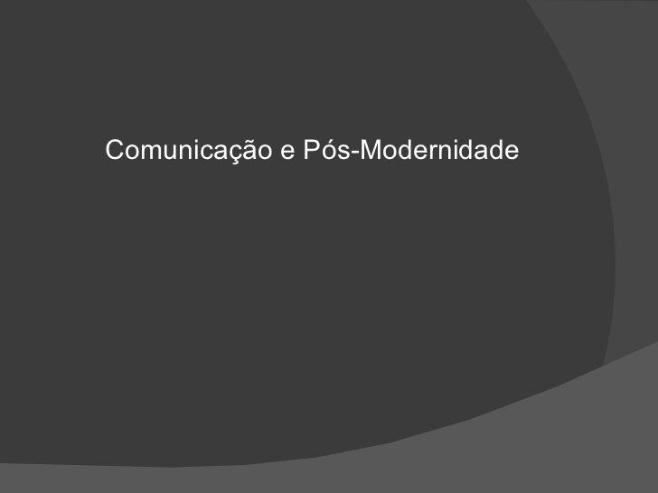 <ul><li>Comunicação e Pós-Modernidade </li></ul>