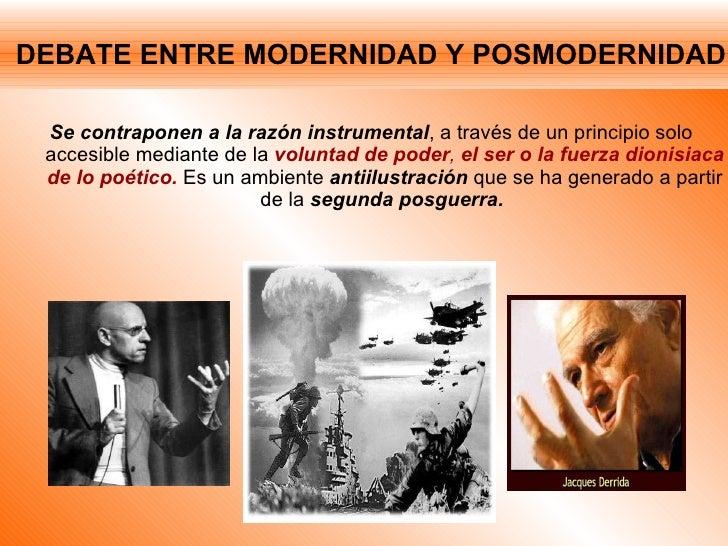 DEBATE ENTRE MODERNIDAD Y POSMODERNIDAD <ul><li>Se contraponen a la razón instrumental , a través de un principio solo acc...