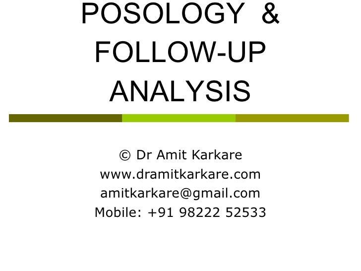 POSOLOGY  & FOLLOW-UP ANALYSIS © Dr Amit Karkare www.dramitkarkare.com [email_address] Mobile: +91 98222 52533