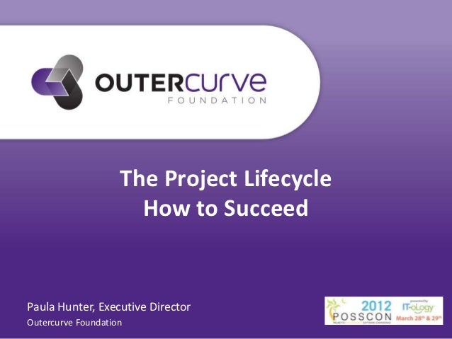 The Project Lifecycle                      How to SucceedPaula Hunter, Executive DirectorOutercurve Foundation