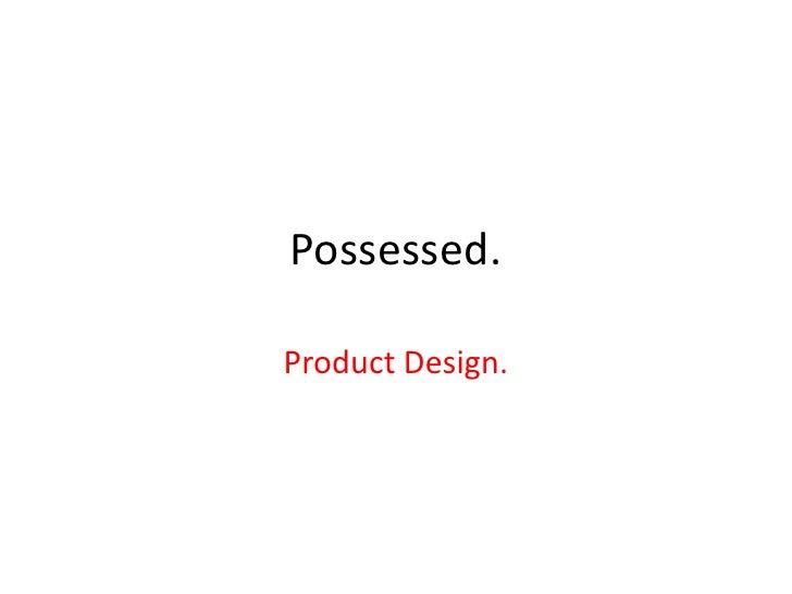 Possessed.Product Design.