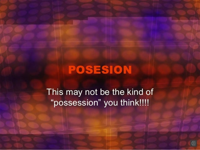 """POSESIONThis may not be the kind of""""possession"""" you think!!!!"""