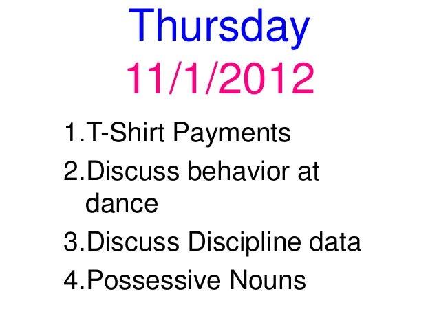 Thursday     11/1/20121.T-Shirt Payments2.Discuss behavior at  dance3.Discuss Discipline data4.Possessive Nouns
