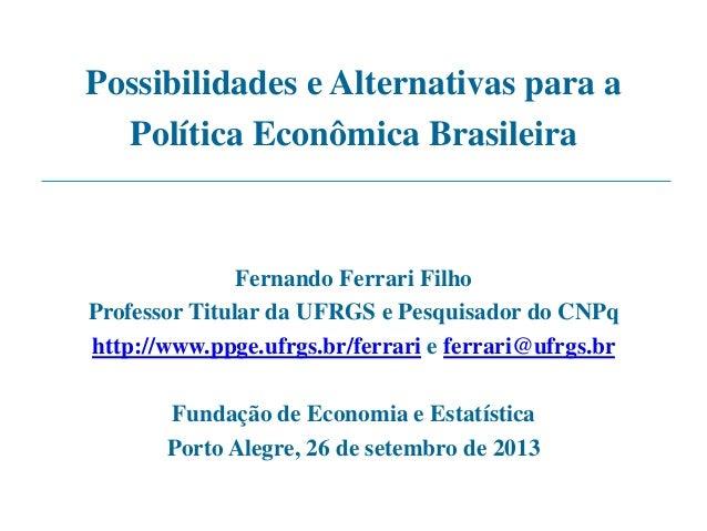 Possibilidades e Alternativas para a Política Econômica Brasileira Fernando Ferrari Filho Professor Titular da UFRGS e Pes...