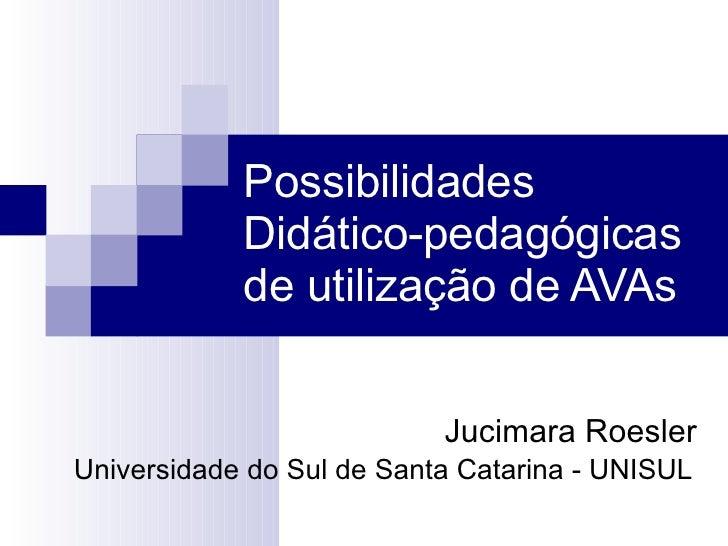 Possibilidades Didático-pedagógicas de utilização de AVAs Jucimara Roesler Universidade do Sul de Santa Catarina - UNISUL