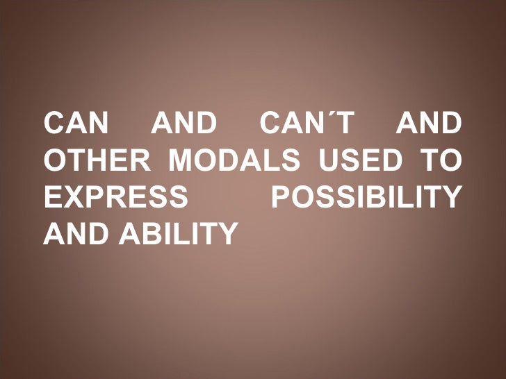 CAN AND CAN´T AND OTHER MODALS USED TO EXPRESS  POSSIBILITY AND ABILITY
