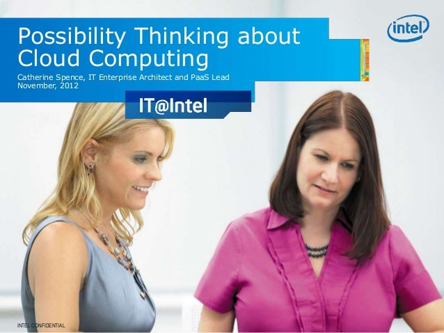 Possibility Thinking about Cloud Computing Catherine Spence, IT Enterprise Architect and PaaS Lead November, 2012 INTEL CO...