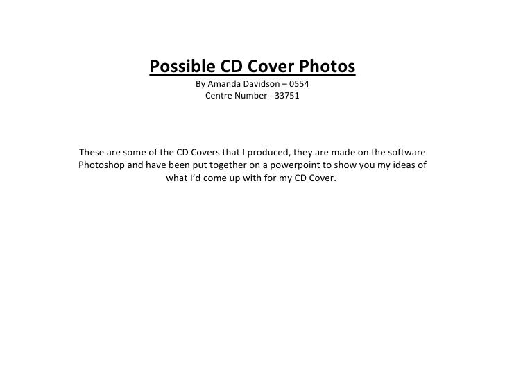 Possible CD Cover Photos By Amanda Davidson – 0554 Centre Number - 33751 These are some of the CD Covers that I produced, ...