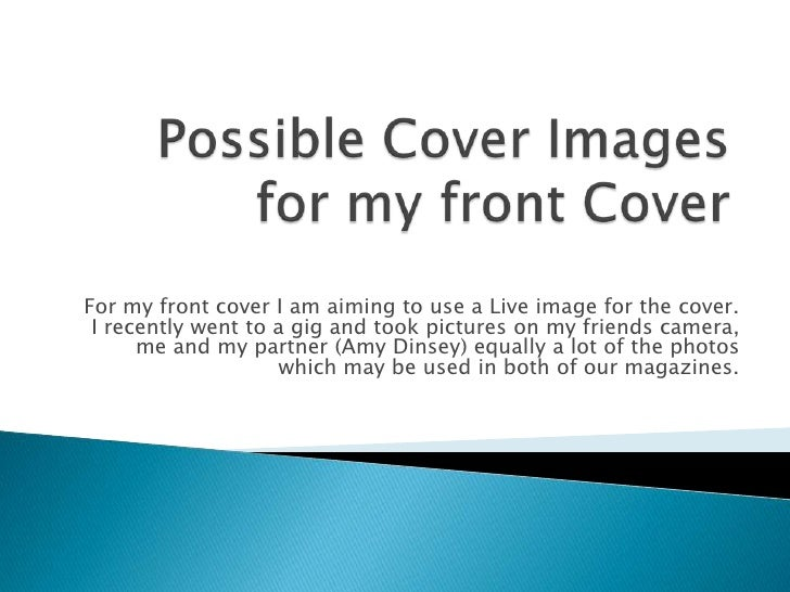 Possible Cover Images for my front Cover<br />For my front cover I am aiming to use a Live image for the cover. I recently...