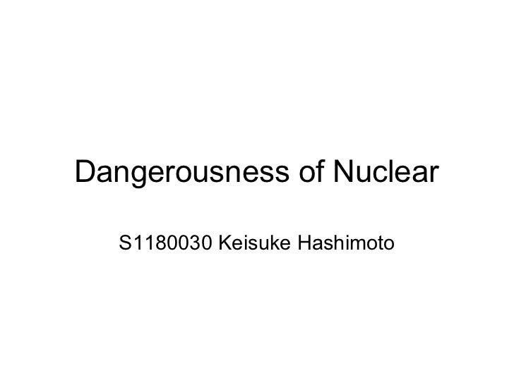 Dangerousness of Nuclear  S1180030 Keisuke Hashimoto