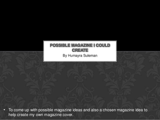 POSSIBLE MAGAZINE I COULD                                 CREATE                               By Humayra Suleman• To come...