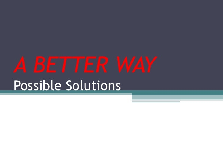 A BETTER WAY Possible Solutions