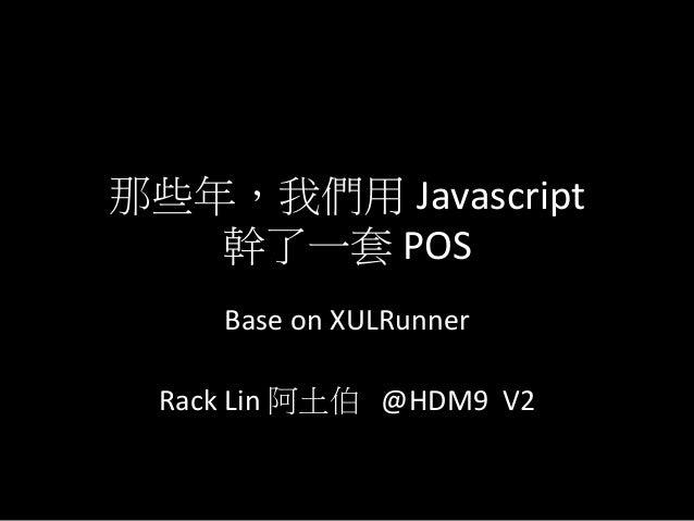 那些年,我們用 Javascript     幹了一套 POS          Base on XULRunner                             Rack Lin 阿土伯  ...