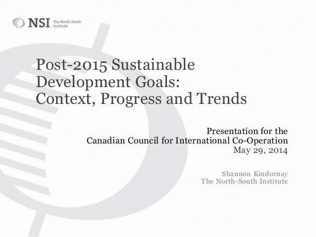 Post-2015 Sustainable Development Goals: Context, Progress and Trends Presentation for the Canadian Council for Internatio...