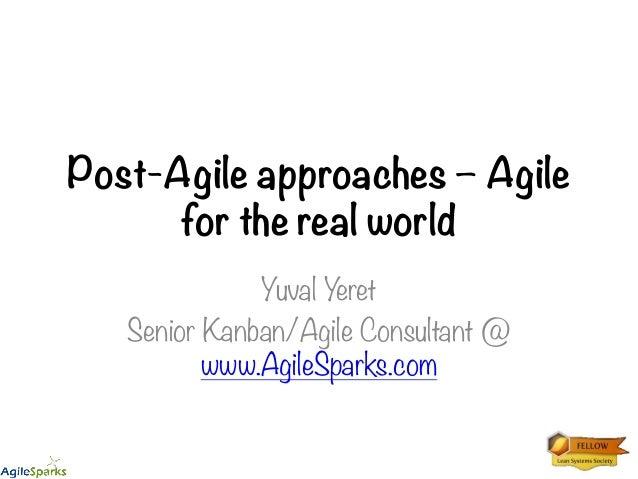 Post-Agile approaches – Agile for the real world Yuval Yeret Senior Kanban/Agile Consultant @ www.AgileSparks.com