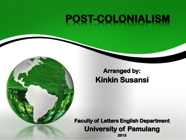 POST-COLONIALISM  Arranged by:  Kinkin Susansi  Faculty of Letters English Department  University of Pamulang 2013
