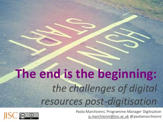 The end is the beginning: the challenges of digital resources post-digitisation Paola Marchionni, Programme Manager Digiti...