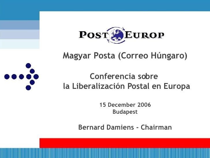Magyar Posta (Correo Húngaro) Conferencia sobre   la Liberalización Postal en Europa   15 December 2006 Budapest Bernard D...