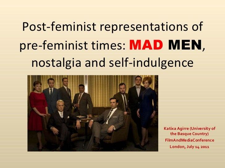 Post-feminist representations of pre-feminist times:  MAD  MEN ,  nostalgia and self-indulgence Katixa Agirre (University ...
