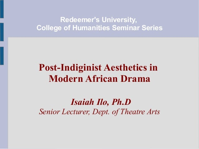 Redeemer's University, College of Humanities Seminar Series  Post-Indiginist Aesthetics in Modern African Drama Isaiah Ilo...