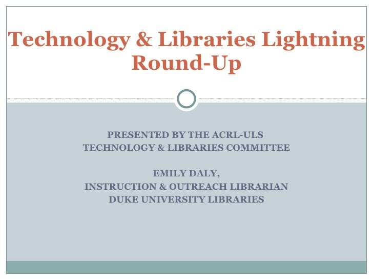 PRESENTED BY THE ACRL-ULS  TECHNOLOGY & LIBRARIES COMMITTEE EMILY DALY, INSTRUCTION & OUTREACH LIBRARIAN DUKE UNIVERSITY L...