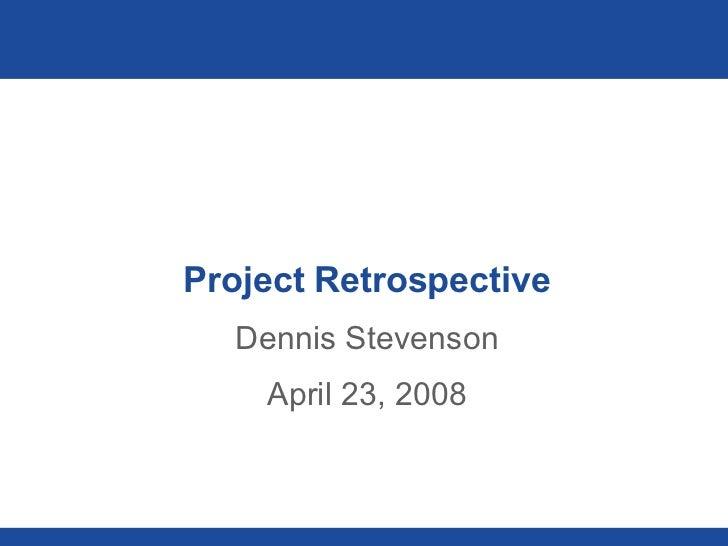 Project Retrospective Dennis Stevenson April 23, 2008