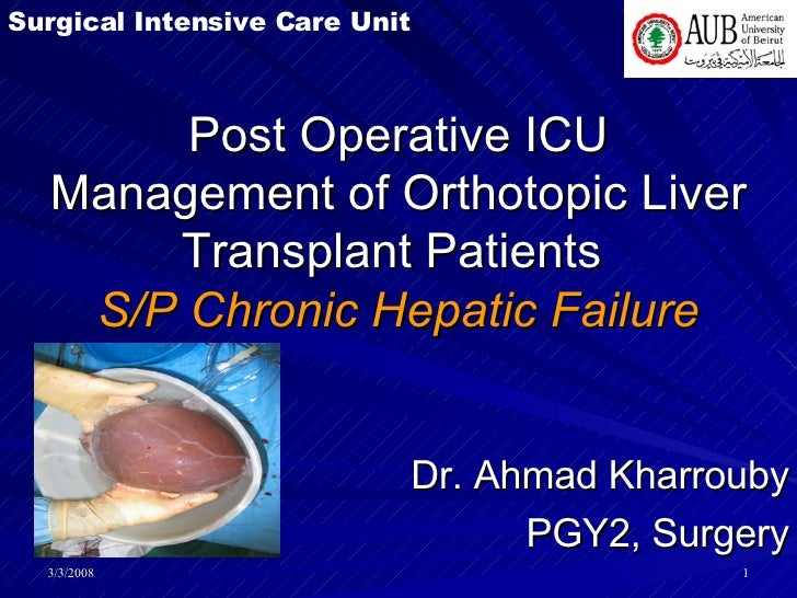 Post Operative ICU Management of Orthotopic Liver Transplant Patients  S/P Chronic Hepatic Failure Dr. Ahmad Kharrouby PGY...